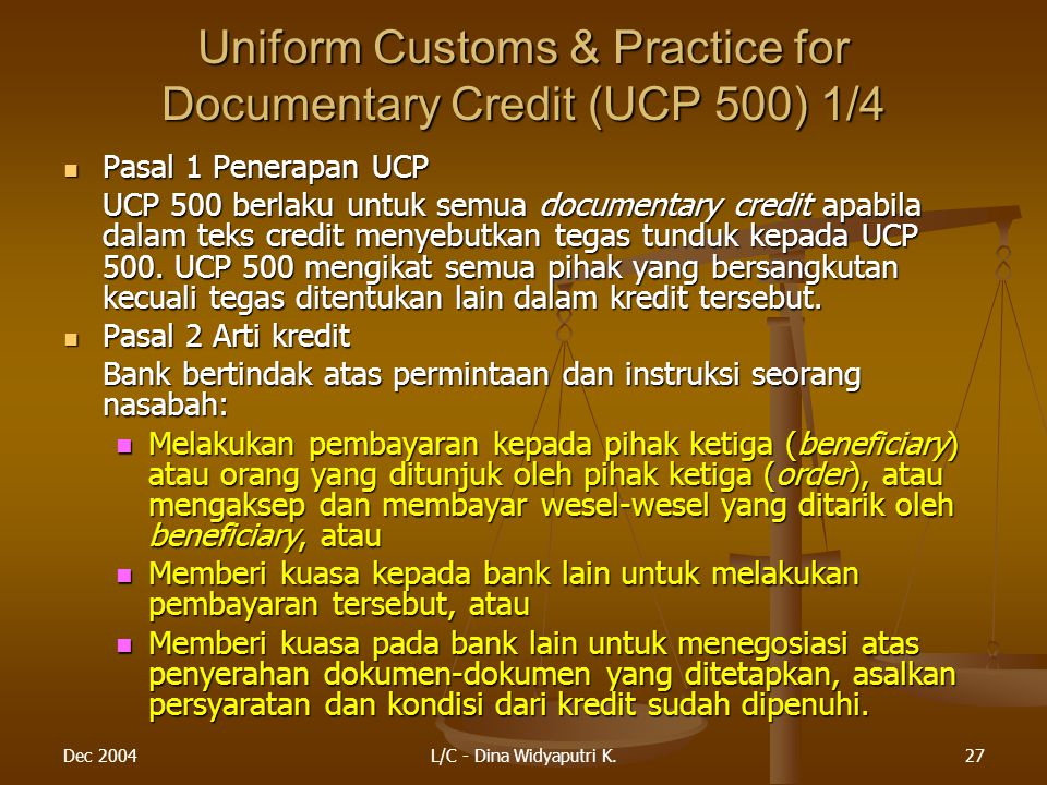 Dec 2004L/C - Dina Widyaputri K.27 Uniform Customs & Practice for Documentary Credit (UCP 500) 1/4 Pasal 1 Penerapan UCP Pasal 1 Penerapan UCP UCP 500 berlaku untuk semua documentary credit apabila dalam teks credit menyebutkan tegas tunduk kepada UCP 500.