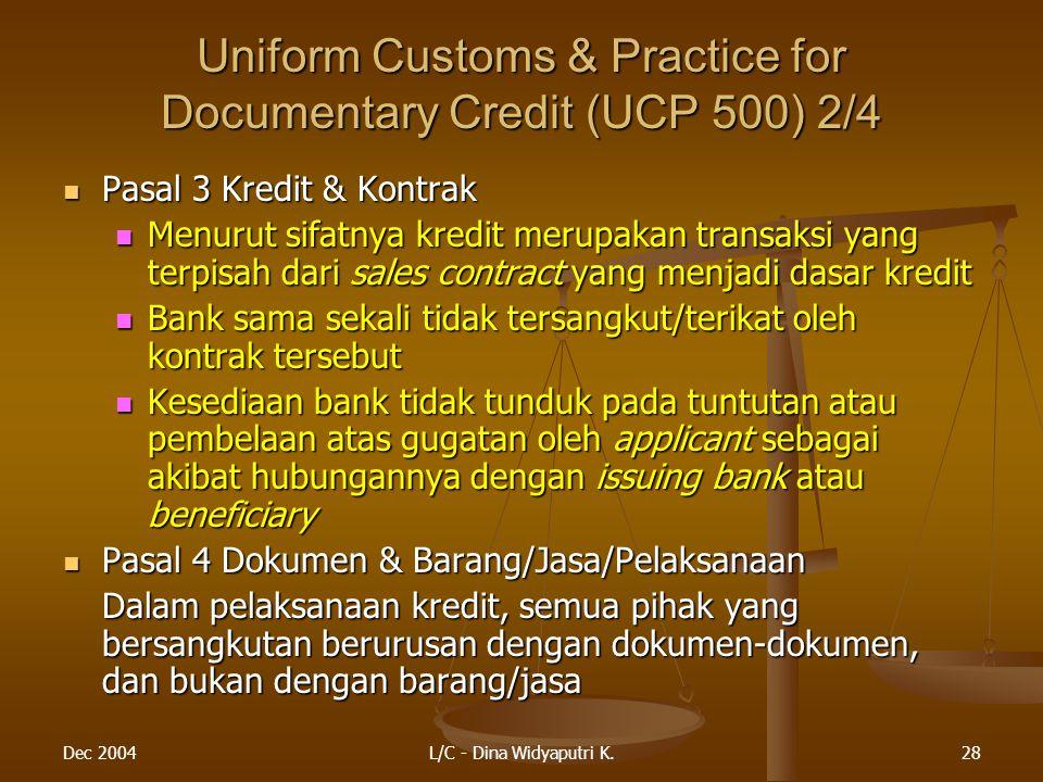 Dec 2004L/C - Dina Widyaputri K.28 Uniform Customs & Practice for Documentary Credit (UCP 500) 2/4 Pasal 3 Kredit & Kontrak Pasal 3 Kredit & Kontrak Menurut sifatnya kredit merupakan transaksi yang terpisah dari sales contract yang menjadi dasar kredit Menurut sifatnya kredit merupakan transaksi yang terpisah dari sales contract yang menjadi dasar kredit Bank sama sekali tidak tersangkut/terikat oleh kontrak tersebut Bank sama sekali tidak tersangkut/terikat oleh kontrak tersebut Kesediaan bank tidak tunduk pada tuntutan atau pembelaan atas gugatan oleh applicant sebagai akibat hubungannya dengan issuing bank atau beneficiary Kesediaan bank tidak tunduk pada tuntutan atau pembelaan atas gugatan oleh applicant sebagai akibat hubungannya dengan issuing bank atau beneficiary Pasal 4 Dokumen & Barang/Jasa/Pelaksanaan Pasal 4 Dokumen & Barang/Jasa/Pelaksanaan Dalam pelaksanaan kredit, semua pihak yang bersangkutan berurusan dengan dokumen-dokumen, dan bukan dengan barang/jasa