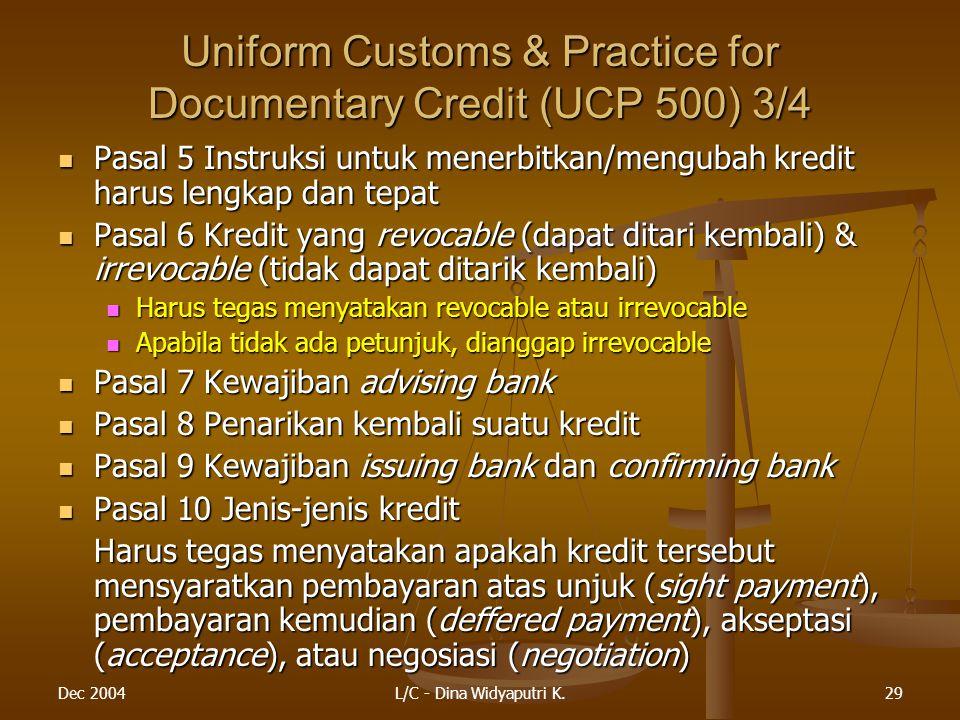 Dec 2004L/C - Dina Widyaputri K.29 Uniform Customs & Practice for Documentary Credit (UCP 500) 3/4 Pasal 5 Instruksi untuk menerbitkan/mengubah kredit harus lengkap dan tepat Pasal 5 Instruksi untuk menerbitkan/mengubah kredit harus lengkap dan tepat Pasal 6 Kredit yang revocable (dapat ditari kembali) & irrevocable (tidak dapat ditarik kembali) Pasal 6 Kredit yang revocable (dapat ditari kembali) & irrevocable (tidak dapat ditarik kembali) Harus tegas menyatakan revocable atau irrevocable Harus tegas menyatakan revocable atau irrevocable Apabila tidak ada petunjuk, dianggap irrevocable Apabila tidak ada petunjuk, dianggap irrevocable Pasal 7 Kewajiban advising bank Pasal 7 Kewajiban advising bank Pasal 8 Penarikan kembali suatu kredit Pasal 8 Penarikan kembali suatu kredit Pasal 9 Kewajiban issuing bank dan confirming bank Pasal 9 Kewajiban issuing bank dan confirming bank Pasal 10 Jenis-jenis kredit Pasal 10 Jenis-jenis kredit Harus tegas menyatakan apakah kredit tersebut mensyaratkan pembayaran atas unjuk (sight payment), pembayaran kemudian (deffered payment), akseptasi (acceptance), atau negosiasi (negotiation)
