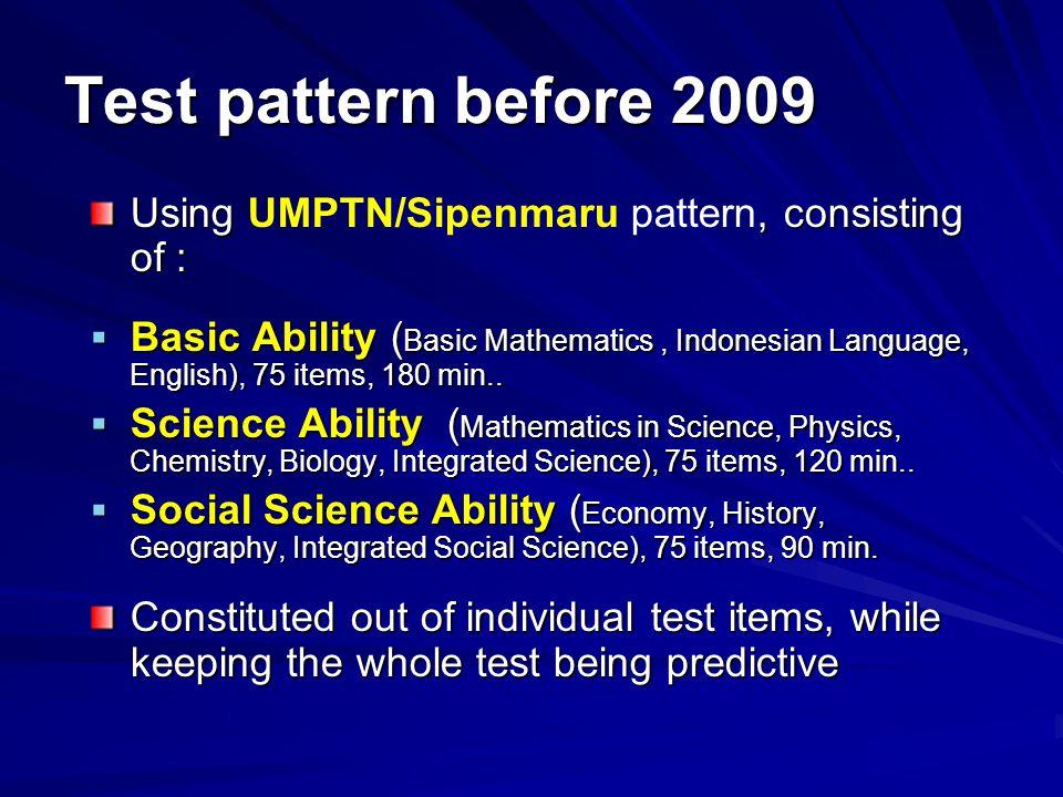Test pattern before 2009 Using, consisting of : Using UMPTN/Sipenmaru pattern, consisting of :  Basic Ability ( Basic Mathematics, Indonesian Language, English), 75 items, 180 min..