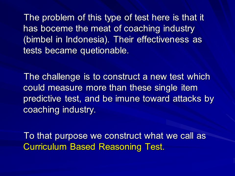 The problem of this type of test here is that it has boceme the meat of coaching industry (bimbel in Indonesia).
