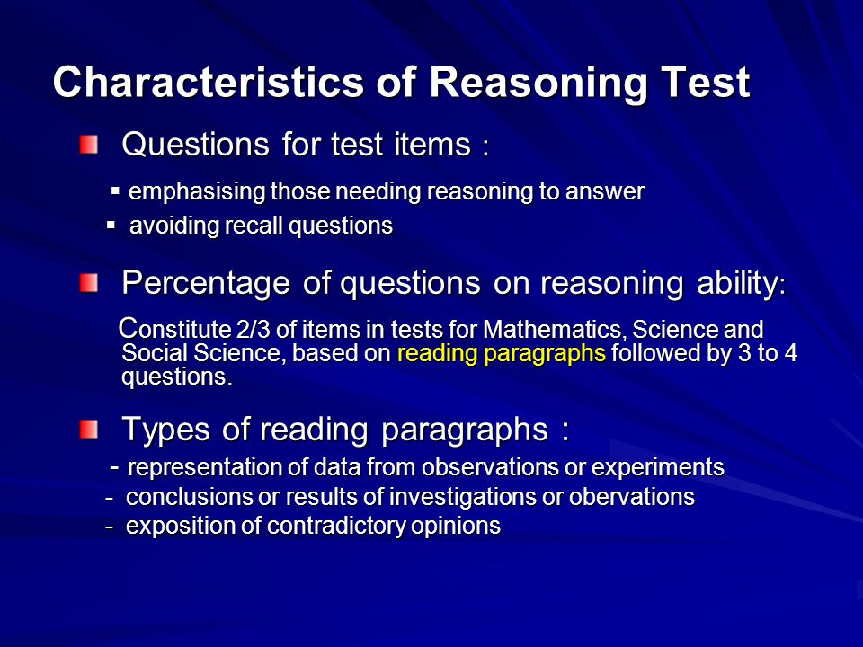 Characteristics of Reasoning Test Questions for test items :  emphasising those needing reasoning to answer  emphasising those needing reasoning to answer  avoiding recall questions  avoiding recall questions Percentage of questions on reasoning ability : C onstitute 2/3 of items in tests for Mathematics, Science and Social Science, based on reading paragraphs followed by 3 to 4 questions.