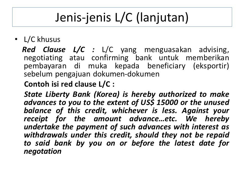 L/C khusus Red Clause L/C : L/C yang menguasakan advising, negotiating atau confirming bank untuk memberikan pembayaran di muka kepada beneficiary (eksportir) sebelum pengajuan dokumen-dokumen Contoh isi red clause L/C : State Liberty Bank (Korea) is hereby authorized to make advances to you to the extent of US$ 15000 or the unused balance of this credit, whichever is less.