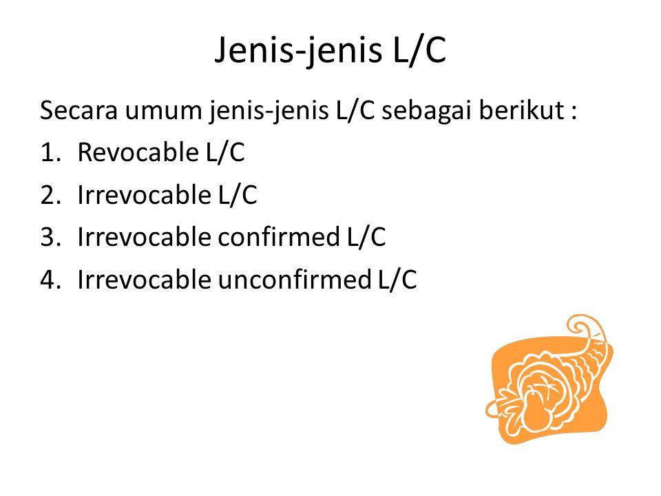Jenis-jenis L/C (lanjutan) 1.Revocable L/C L/C yang dapat dibatalkan kembali kapan saja oleh importir tanpa memerlukan persetujuan eksportir  mengandung risiko besar bagi eksportir, karena pelunasan atas barang yang dikirim bisa mengalami keterlambatan 2.Irrevocable L/C L/C yang dibuka oleh bank devisa untuk eksportir, dimana opening bank mengikatkan diri untuk melunasi wesel- wesel yang ditarik dalam jangka waktu berlakunya L/C  tidak dapat dibatalkan selama jangka waktu yang dimaksud, kecuali dengan persetujuan semua pihak yang terlibat