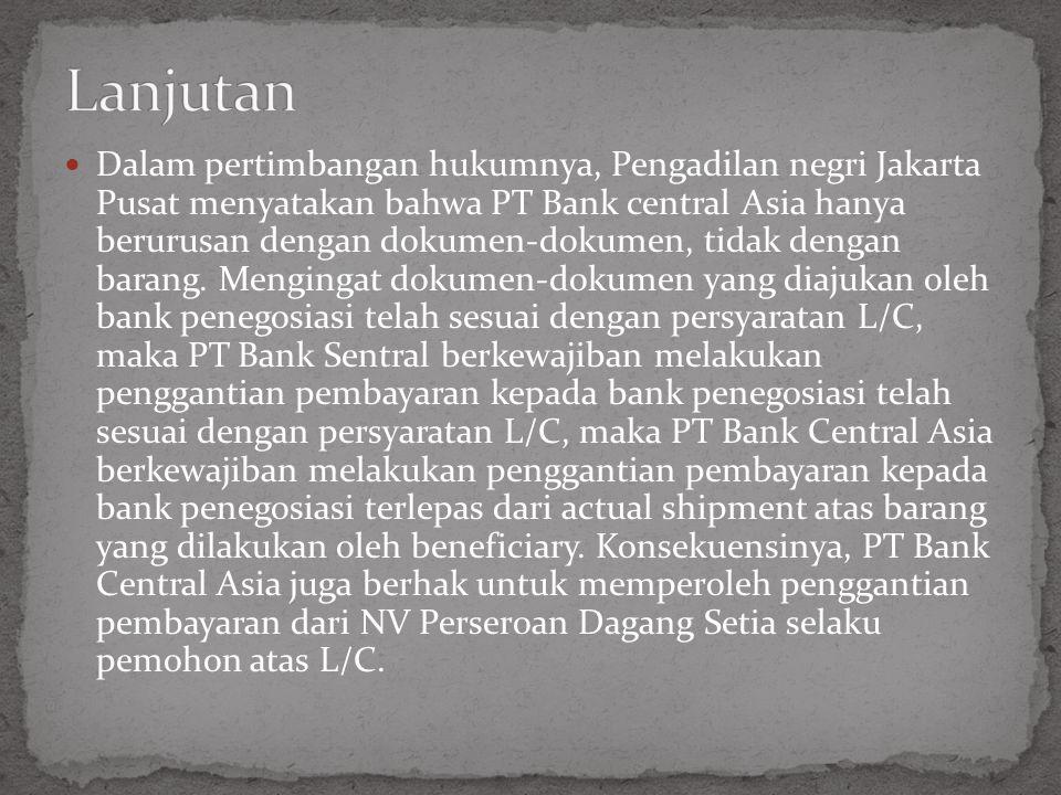 Dalam pertimbangan hukumnya, Pengadilan negri Jakarta Pusat menyatakan bahwa PT Bank central Asia hanya berurusan dengan dokumen-dokumen, tidak dengan barang.