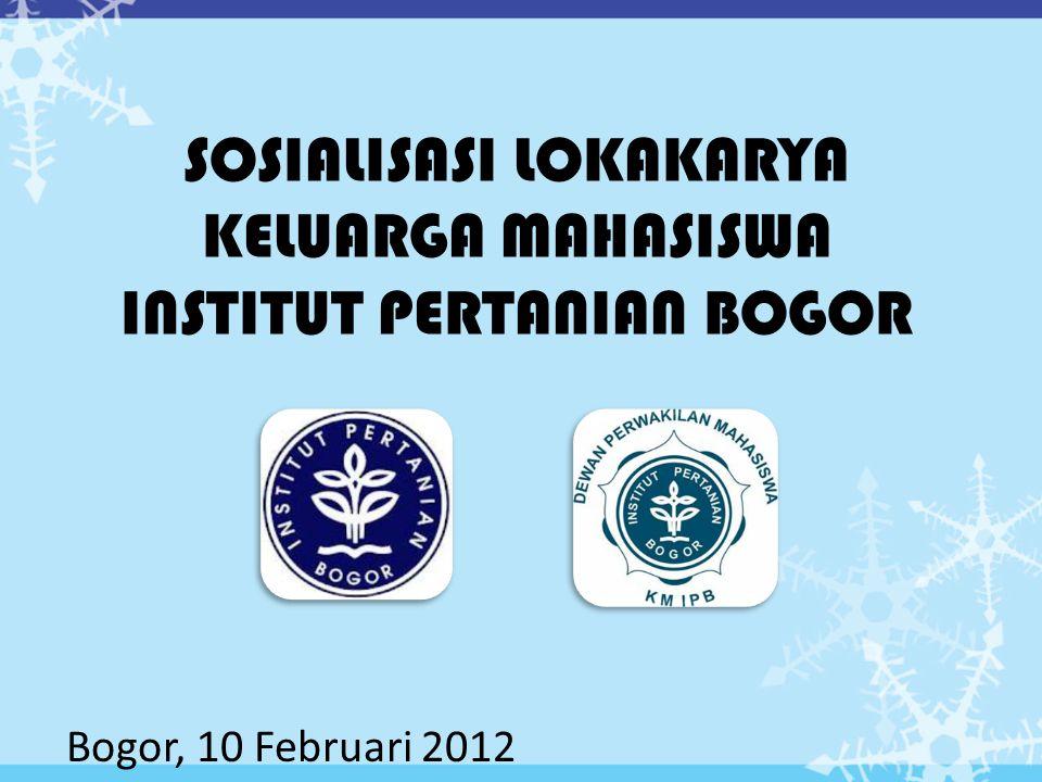 SOSIALISASI LOKAKARYA KELUARGA MAHASISWA INSTITUT PERTANIAN BOGOR Bogor, 10 Februari 2012
