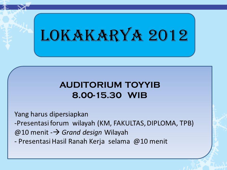 LOKAKARYA 2012 AUDITORIUM TOYYIB 8.00-15.30 WIB Yang harus dipersiapkan -Presentasi forum wilayah (KM, FAKULTAS, DIPLOMA, TPB) @10 menit -  Grand design Wilayah - Presentasi Hasil Ranah Kerja selama @10 menit