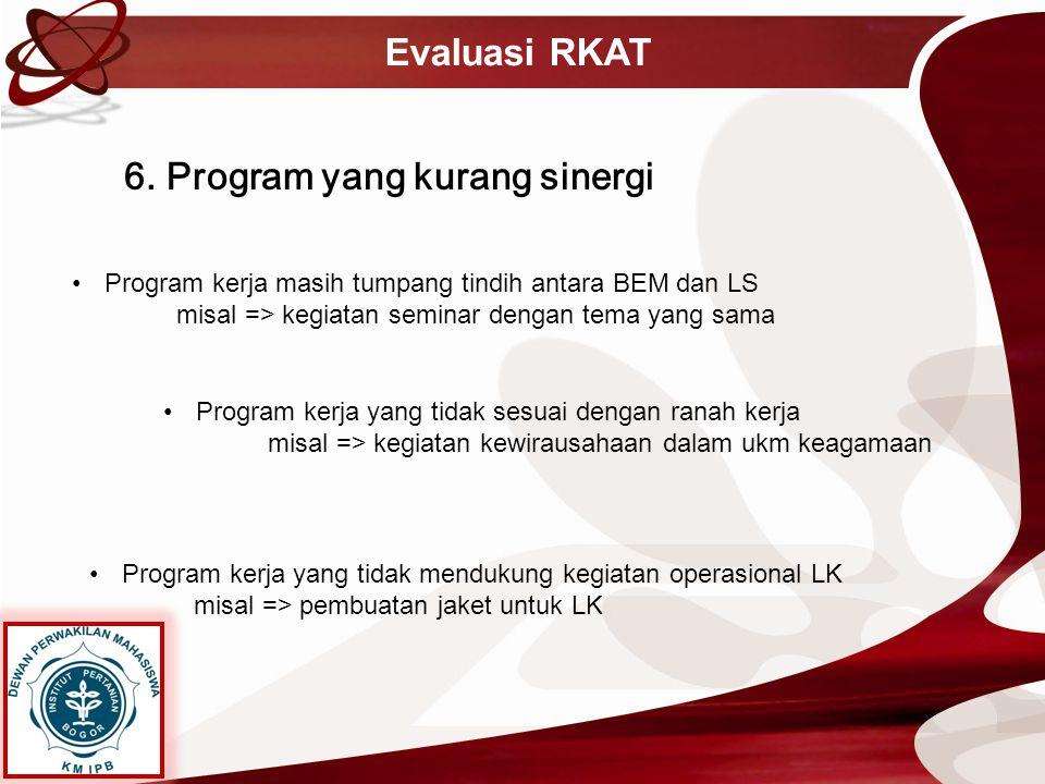 Evaluasi RKAT 6. Program yang kurang sinergi Program kerja masih tumpang tindih antara BEM dan LS misal => kegiatan seminar dengan tema yang sama Prog