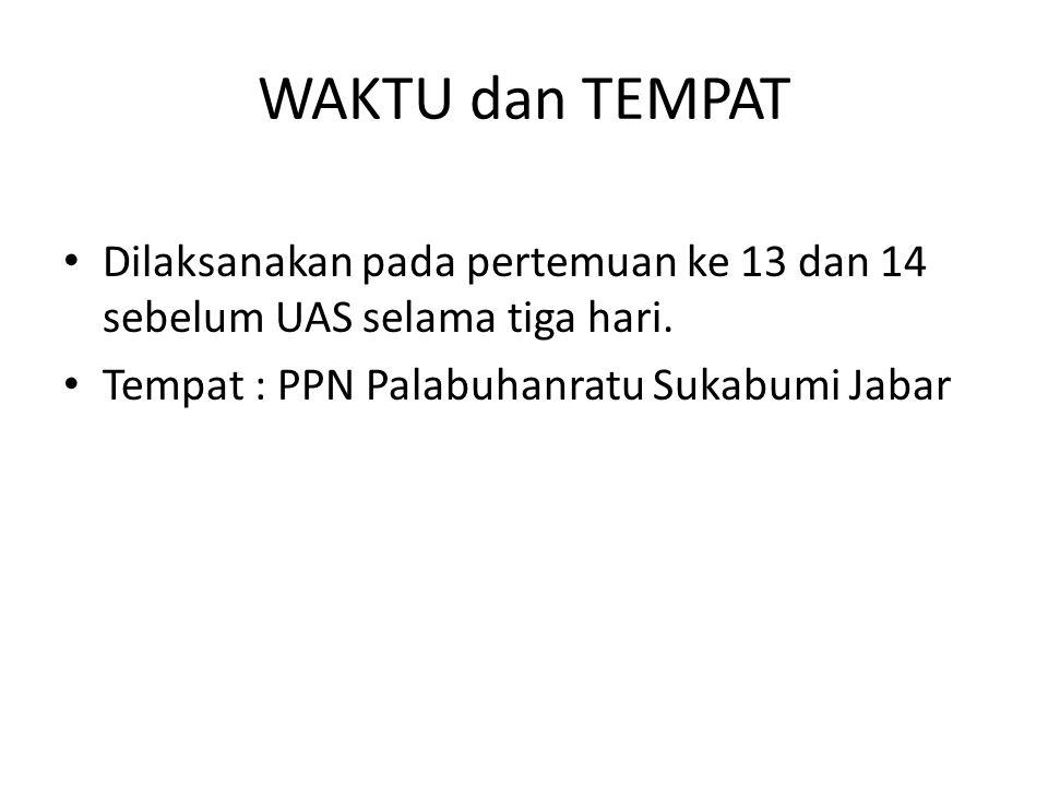 WAKTU dan TEMPAT Dilaksanakan pada pertemuan ke 13 dan 14 sebelum UAS selama tiga hari. Tempat : PPN Palabuhanratu Sukabumi Jabar