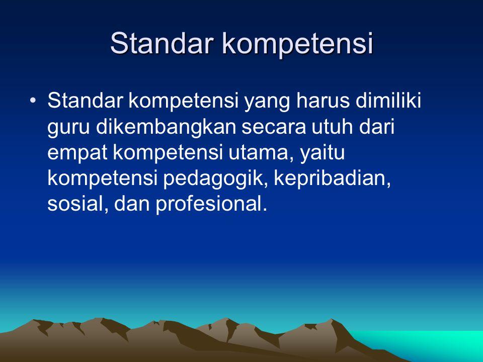 Standar kompetensi Standar kompetensi yang harus dimiliki guru dikembangkan secara utuh dari empat kompetensi utama, yaitu kompetensi pedagogik, kepribadian, sosial, dan profesional.