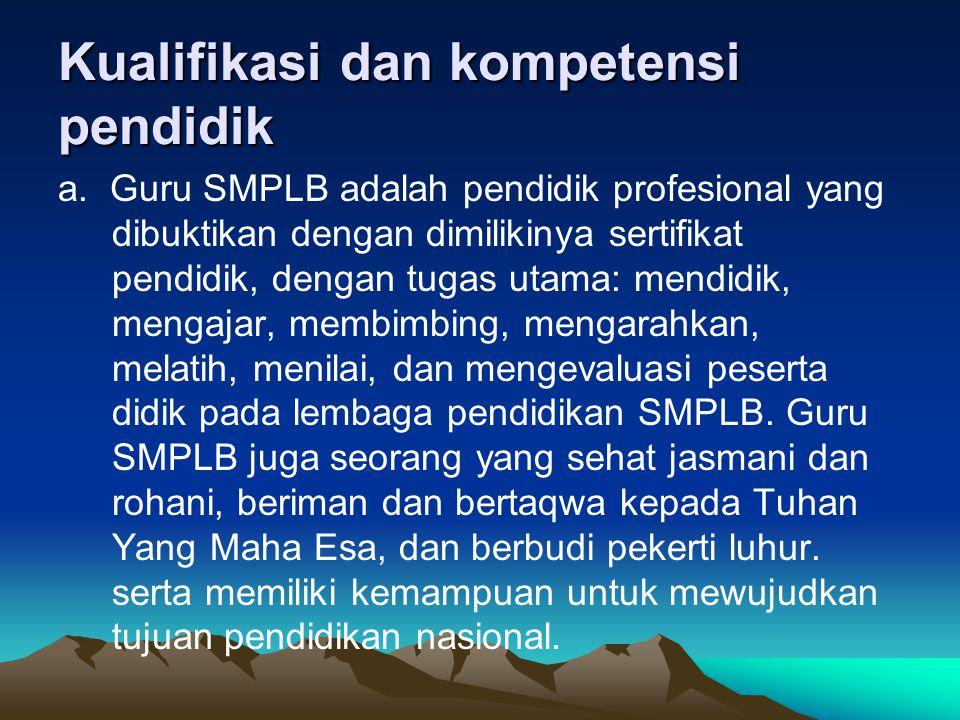 Kualifikasi dan kompetensi pendidik a. Guru SMPLB adalah pendidik profesional yang dibuktikan dengan dimilikinya sertifikat pendidik, dengan tugas ut