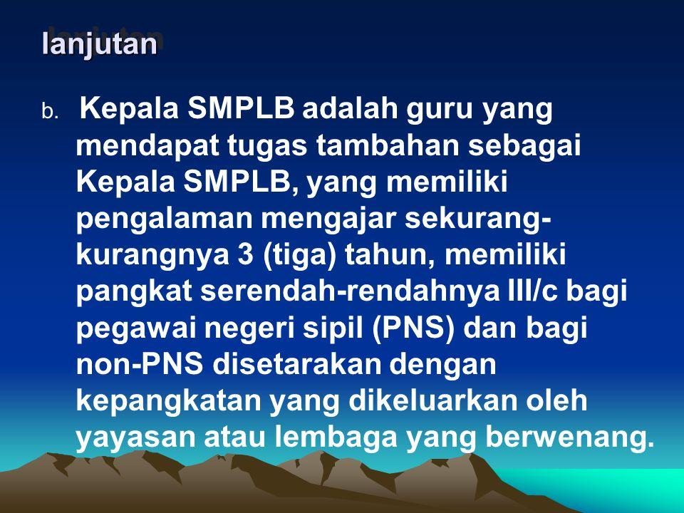 lanjutan lanjutan b. Kepala SMPLB adalah guru yang mendapat tugas tambahan sebagai Kepala SMPLB, yang memiliki pengalaman mengajar sekurang- kurangnya