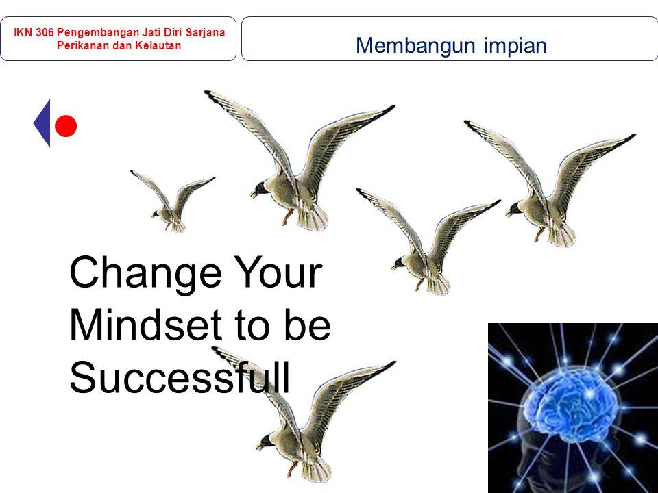 Change Your Mindset to be Successfull IKN 306 Pengembangan Jati Diri Sarjana Perikanan dan Kelautan Membangun impian