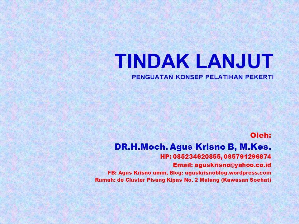 TINDAK LANJUT PENGUATAN KONSEP PELATIHAN PEKERTI Oleh: DR.H.Moch. Agus Krisno B, M.Kes. HP: 085234620855, 085791296874 Email: aguskrisno@yahoo.co.id F
