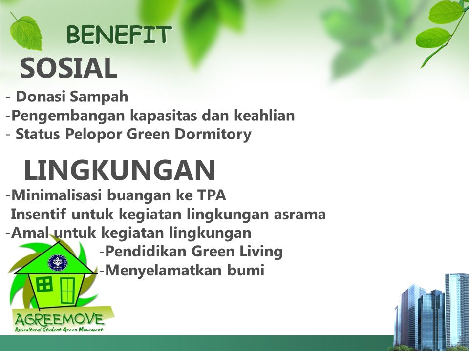 BENEFIT SOSIAL - Donasi Sampah -Pengembangan kapasitas dan keahlian - Status Pelopor Green Dormitory LINGKUNGAN -M-Minimalisasi buangan ke TPA -I-Insentif untuk kegiatan lingkungan asrama -A-Amal untuk kegiatan lingkungan -P-Pendidikan Green Living -M-Menyelamatkan bumi