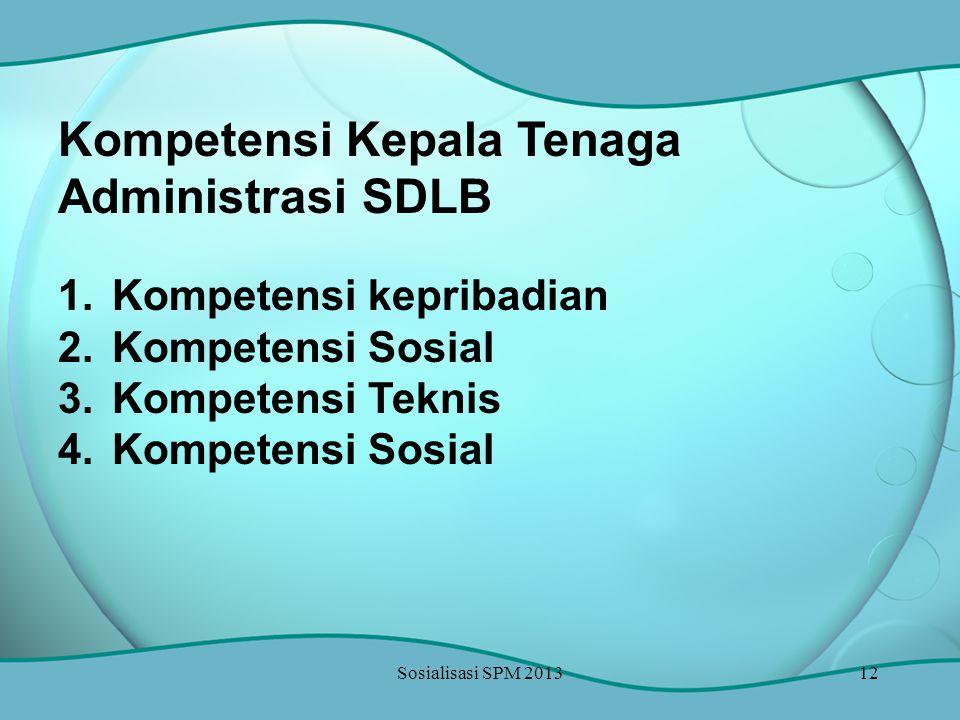 Sosialisasi SPM 201312 Kompetensi Kepala Tenaga Administrasi SDLB 1.Kompetensi kepribadian 2.Kompetensi Sosial 3.Kompetensi Teknis 4.Kompetensi Sosial
