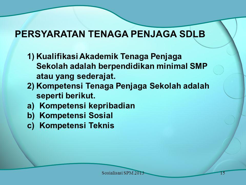 Sosialisasi SPM 201315 PERSYARATAN TENAGA PENJAGA SDLB 1)Kualifikasi Akademik Tenaga Penjaga Sekolah adalah berpendidikan minimal SMP atau yang sedera