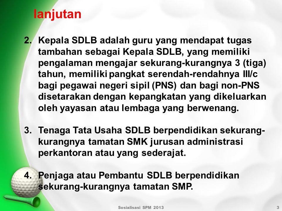 Sosialisasi SPM 20133 2.Kepala SDLB adalah guru yang mendapat tugas tambahan sebagai Kepala SDLB, yang memiliki pengalaman mengajar sekurang-kurangnya