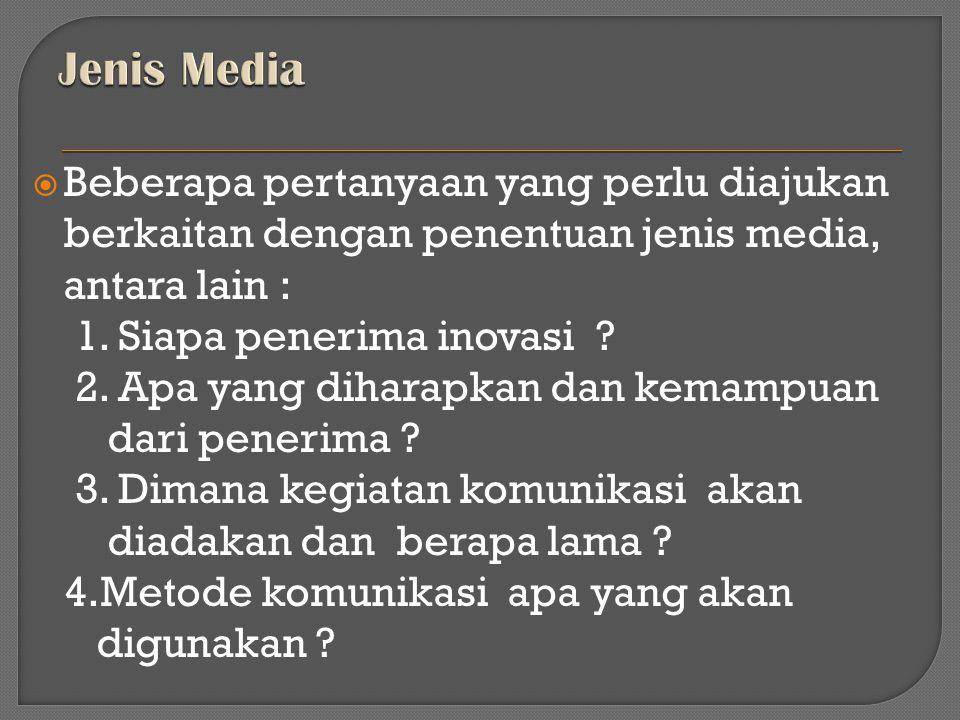  Beberapa pertanyaan yang perlu diajukan berkaitan dengan penentuan jenis media, antara lain : 1. Siapa penerima inovasi ? 2. Apa yang diharapkan dan