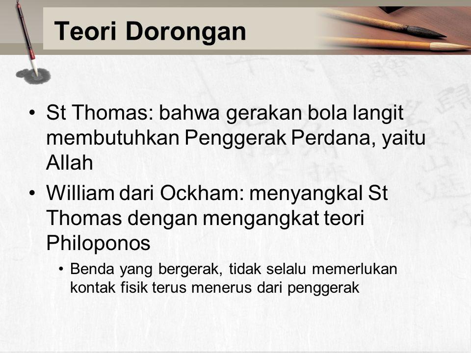 Teori Dorongan St Thomas: bahwa gerakan bola langit membutuhkan Penggerak Perdana, yaitu Allah William dari Ockham: menyangkal St Thomas dengan mengangkat teori Philoponos Benda yang bergerak, tidak selalu memerlukan kontak fisik terus menerus dari penggerak