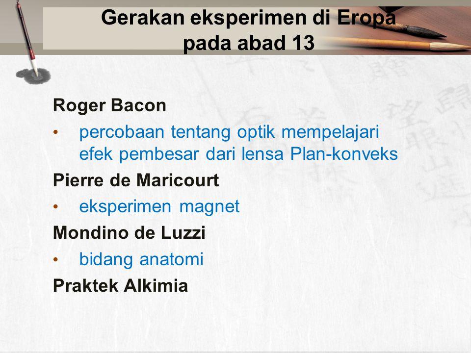Gerakan eksperimen di Eropa pada abad 13 Roger Bacon percobaan tentang optik mempelajari efek pembesar dari lensa Plan-konveks Pierre de Maricourt eksperimen magnet Mondino de Luzzi bidang anatomi Praktek Alkimia