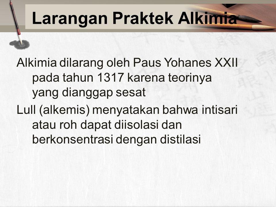 Larangan Praktek Alkimia Alkimia dilarang oleh Paus Yohanes XXII pada tahun 1317 karena teorinya yang dianggap sesat Lull (alkemis) menyatakan bahwa intisari atau roh dapat diisolasi dan berkonsentrasi dengan distilasi
