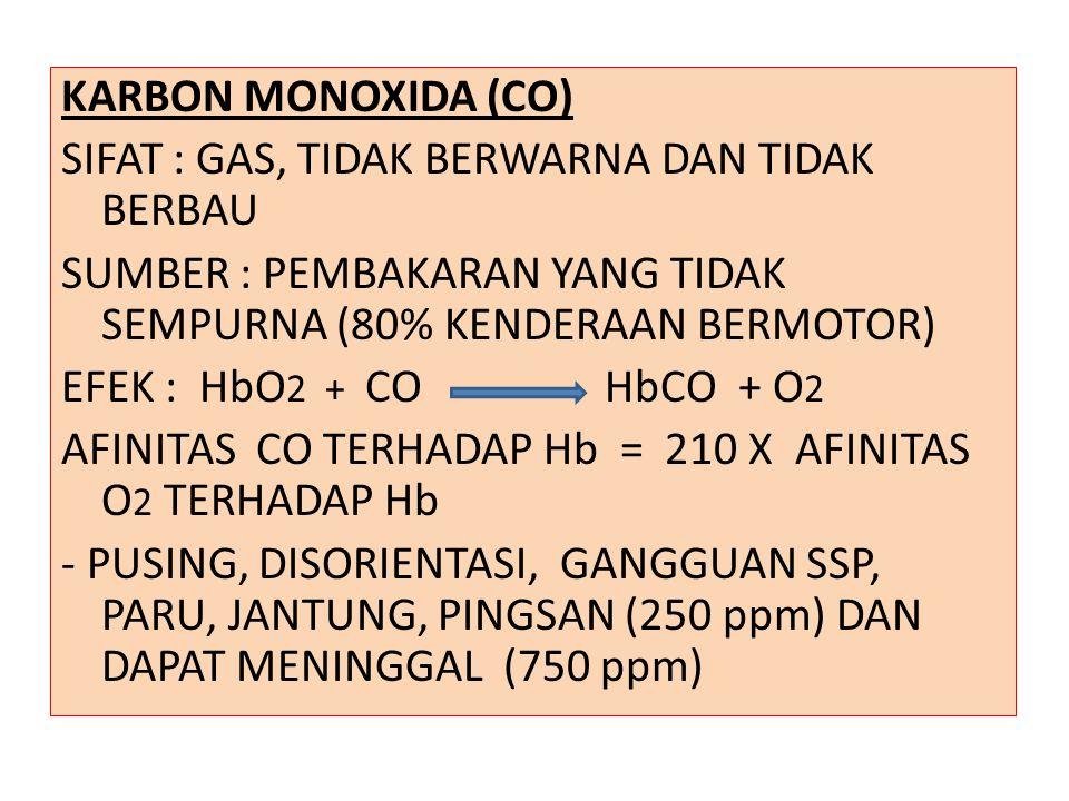 KARBON MONOXIDA (CO) SIFAT : GAS, TIDAK BERWARNA DAN TIDAK BERBAU SUMBER : PEMBAKARAN YANG TIDAK SEMPURNA (80% KENDERAAN BERMOTOR) EFEK : HbO 2 + CO HbCO + O 2 AFINITAS CO TERHADAP Hb = 210 X AFINITAS O 2 TERHADAP Hb - PUSING, DISORIENTASI, GANGGUAN SSP, PARU, JANTUNG, PINGSAN (250 ppm) DAN DAPAT MENINGGAL (750 ppm)