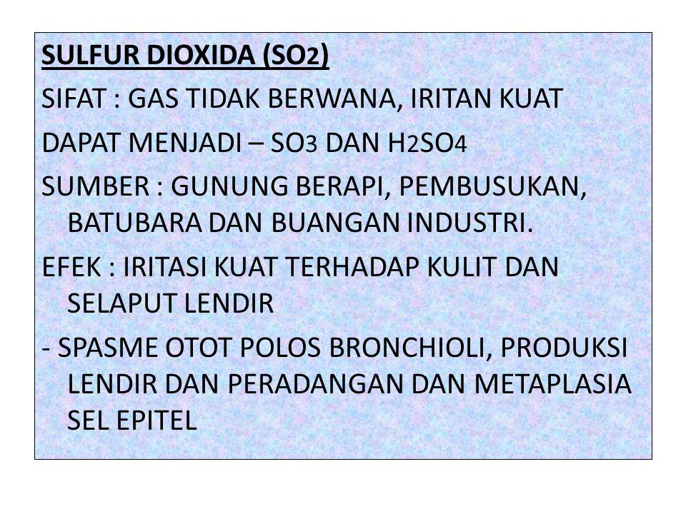 SULFUR DIOXIDA (SO 2 ) SIFAT : GAS TIDAK BERWANA, IRITAN KUAT DAPAT MENJADI – SO 3 DAN H 2 SO 4 SUMBER : GUNUNG BERAPI, PEMBUSUKAN, BATUBARA DAN BUANGAN INDUSTRI.