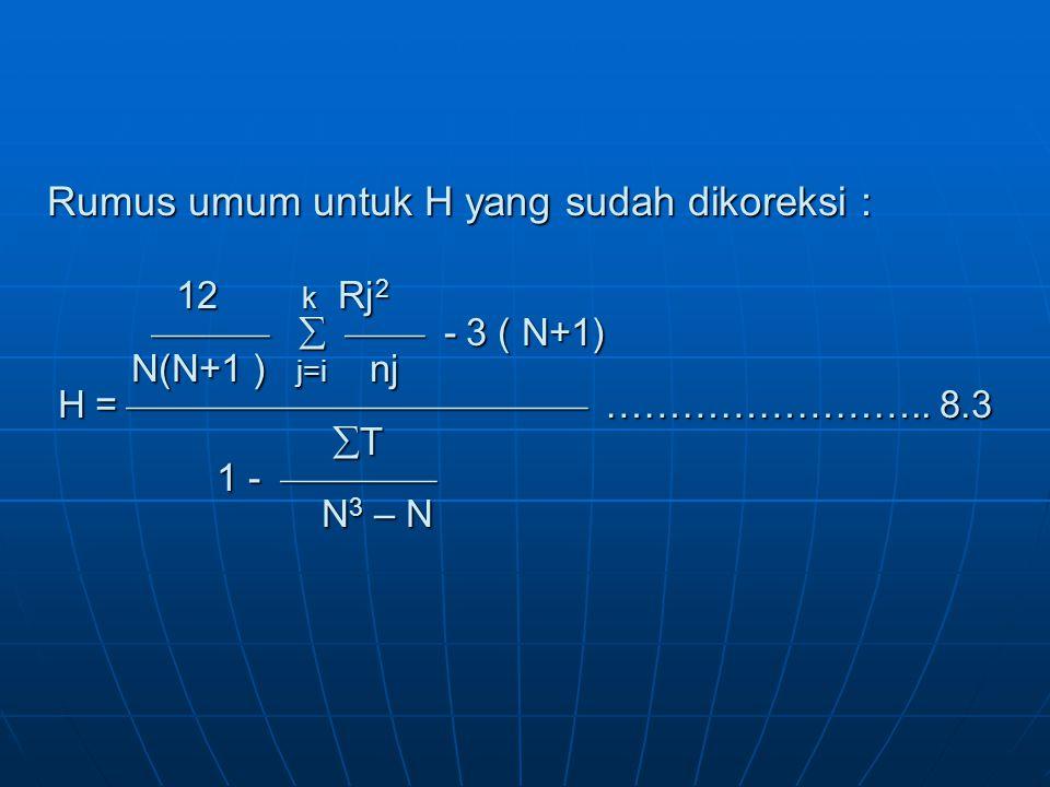 Rumus umum untuk H yang sudah dikoreksi : 12 k Rj 2    - 3 ( N+1) N(N+1 ) j=i nj H =  …………………….. 8.3  T 1 -  N 3 – N