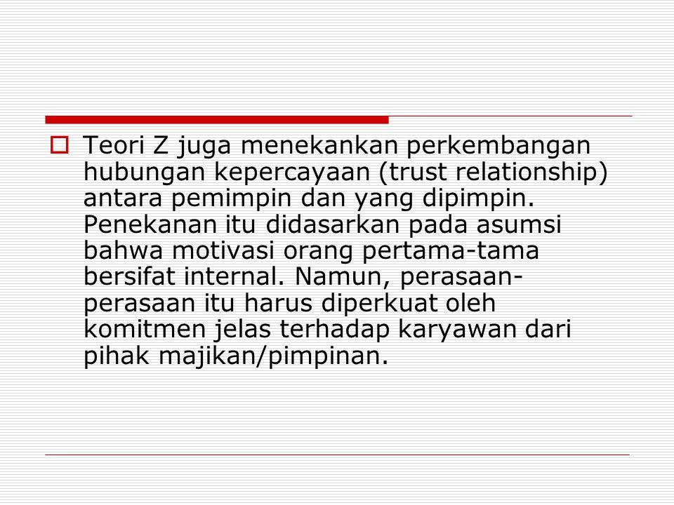  Teori Z juga menekankan perkembangan hubungan kepercayaan (trust relationship) antara pemimpin dan yang dipimpin.