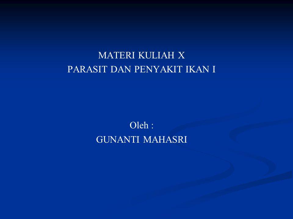 MATERI KULIAH X PARASIT DAN PENYAKIT IKAN I Oleh : GUNANTI MAHASRI