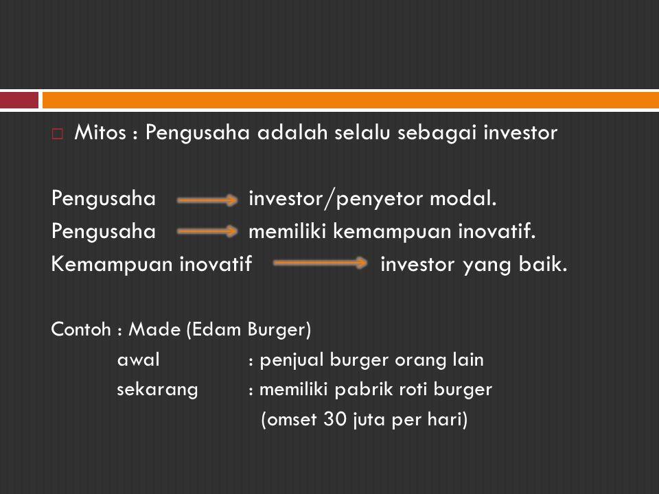  Mitos : Pengusaha adalah selalu sebagai investor Pengusahainvestor/penyetor modal. Pengusahamemiliki kemampuan inovatif. Kemampuan inovatifinvestor