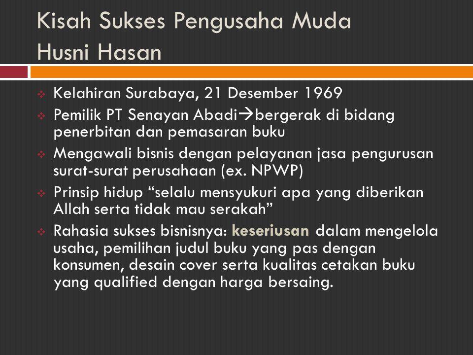 Kisah Sukses Pengusaha Muda Husni Hasan  Kelahiran Surabaya, 21 Desember 1969  Pemilik PT Senayan Abadi  bergerak di bidang penerbitan dan pemasara