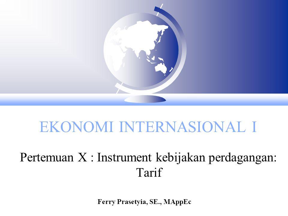 EKONOMI INTERNASIONAL I Pertemuan X : Instrument kebijakan perdagangan: Tarif Ferry Prasetyia, SE., MAppEc