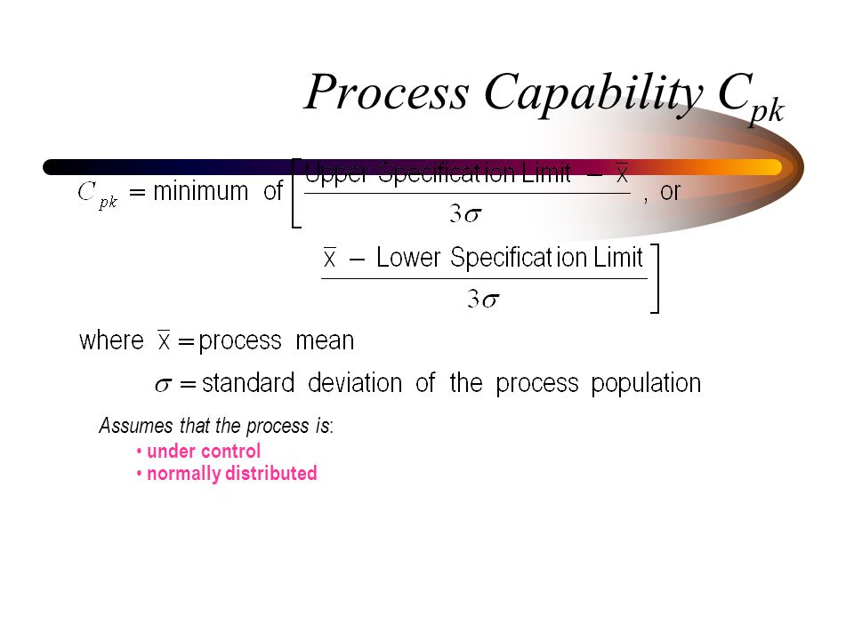 Process Capability C pk Assumes that the process is : under control normally distributed