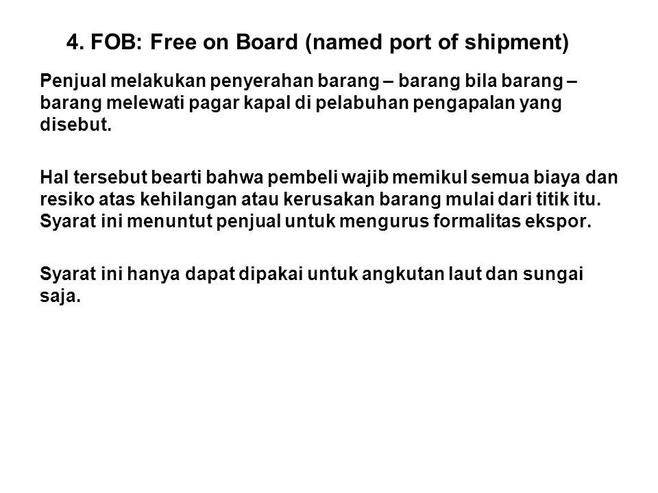 4. FOB: Free on Board (named port of shipment) Penjual melakukan penyerahan barang – barang bila barang – barang melewati pagar kapal di pelabuhan pen