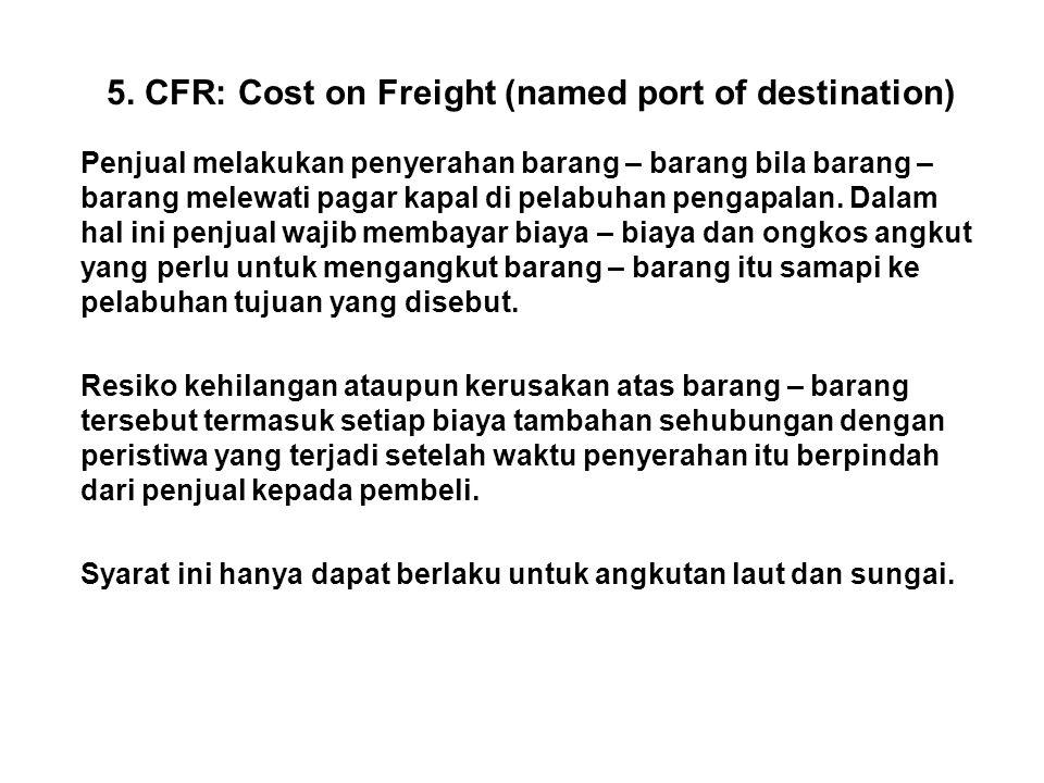 5. CFR: Cost on Freight (named port of destination) Penjual melakukan penyerahan barang – barang bila barang – barang melewati pagar kapal di pelabuha