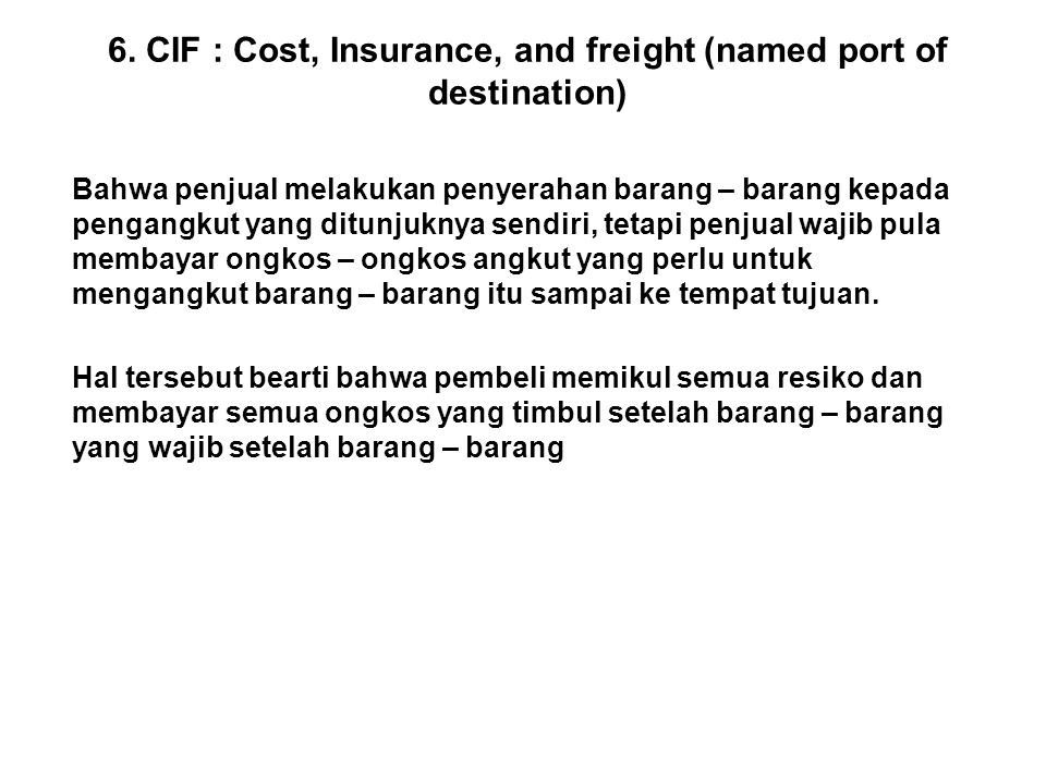 6. CIF : Cost, Insurance, and freight (named port of destination) Bahwa penjual melakukan penyerahan barang – barang kepada pengangkut yang ditunjukny