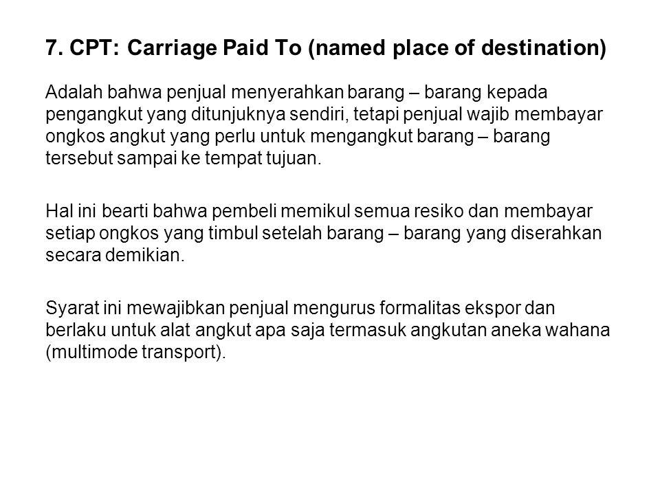 7. CPT: Carriage Paid To (named place of destination) Adalah bahwa penjual menyerahkan barang – barang kepada pengangkut yang ditunjuknya sendiri, tet
