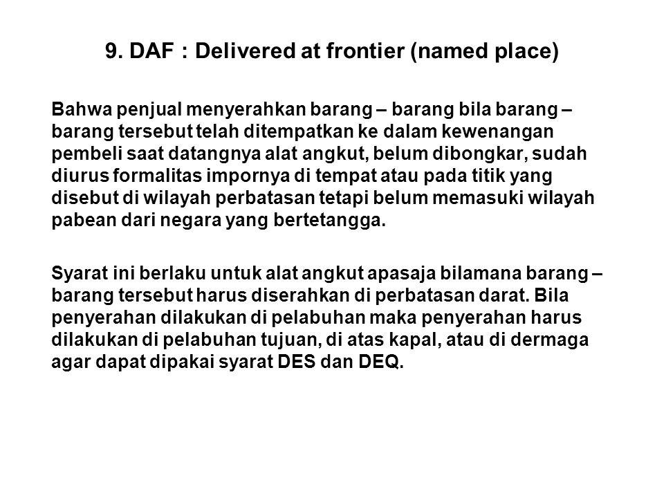 9. DAF : Delivered at frontier (named place) Bahwa penjual menyerahkan barang – barang bila barang – barang tersebut telah ditempatkan ke dalam kewena