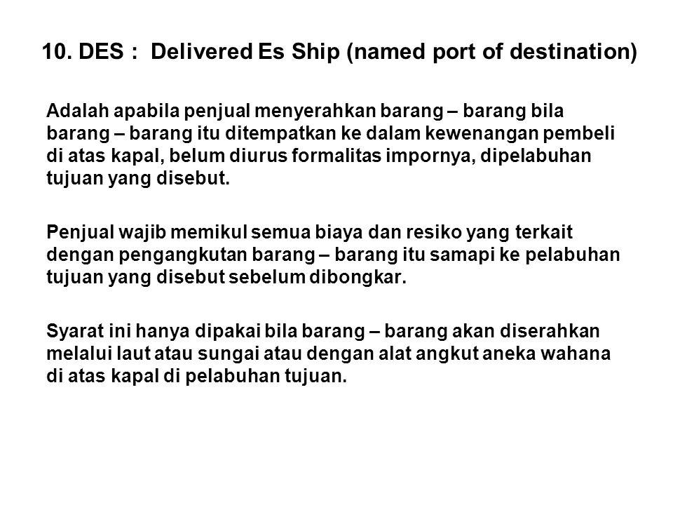 10. DES : Delivered Es Ship (named port of destination) Adalah apabila penjual menyerahkan barang – barang bila barang – barang itu ditempatkan ke dal