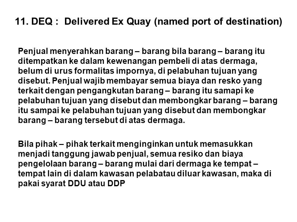11. DEQ : Delivered Ex Quay (named port of destination) Penjual menyerahkan barang – barang bila barang – barang itu ditempatkan ke dalam kewenangan p
