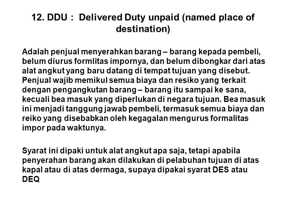 12. DDU : Delivered Duty unpaid (named place of destination) Adalah penjual menyerahkan barang – barang kepada pembeli, belum diurus formlitas imporny