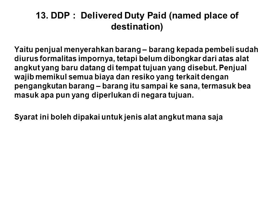 13. DDP : Delivered Duty Paid (named place of destination) Yaitu penjual menyerahkan barang – barang kepada pembeli sudah diurus formalitas impornya,