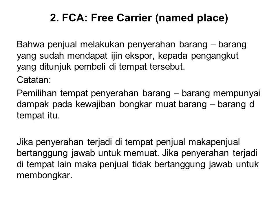 2. FCA: Free Carrier (named place) Bahwa penjual melakukan penyerahan barang – barang yang sudah mendapat ijin ekspor, kepada pengangkut yang ditunjuk