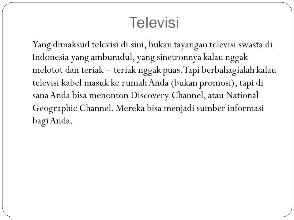 Televisi Yang dimaksud televisi di sini, bukan tayangan televisi swasta di Indonesia yang amburadul, yang sinetronnya kalau nggak melotot dan teriak –