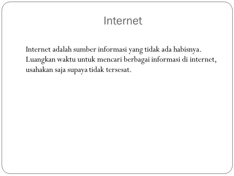 Internet Internet adalah sumber informasi yang tidak ada habisnya. Luangkan waktu untuk mencari berbagai informasi di internet, usahakan saja supaya t