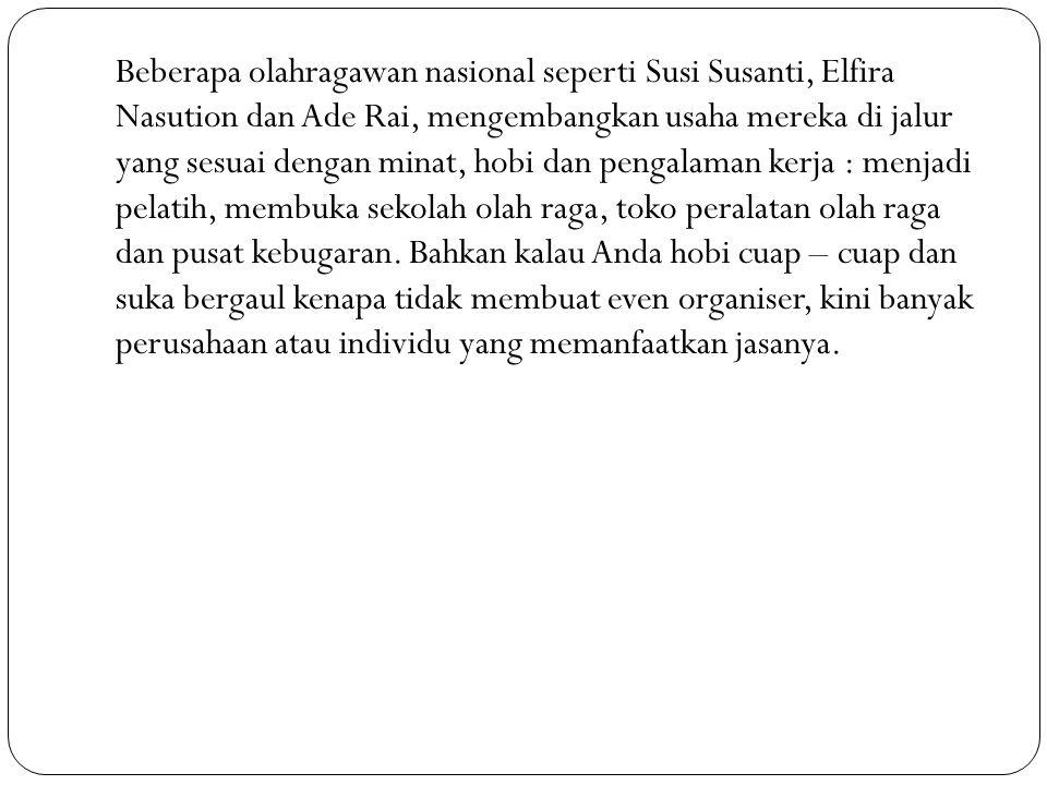 Beberapa olahragawan nasional seperti Susi Susanti, Elfira Nasution dan Ade Rai, mengembangkan usaha mereka di jalur yang sesuai dengan minat, hobi da