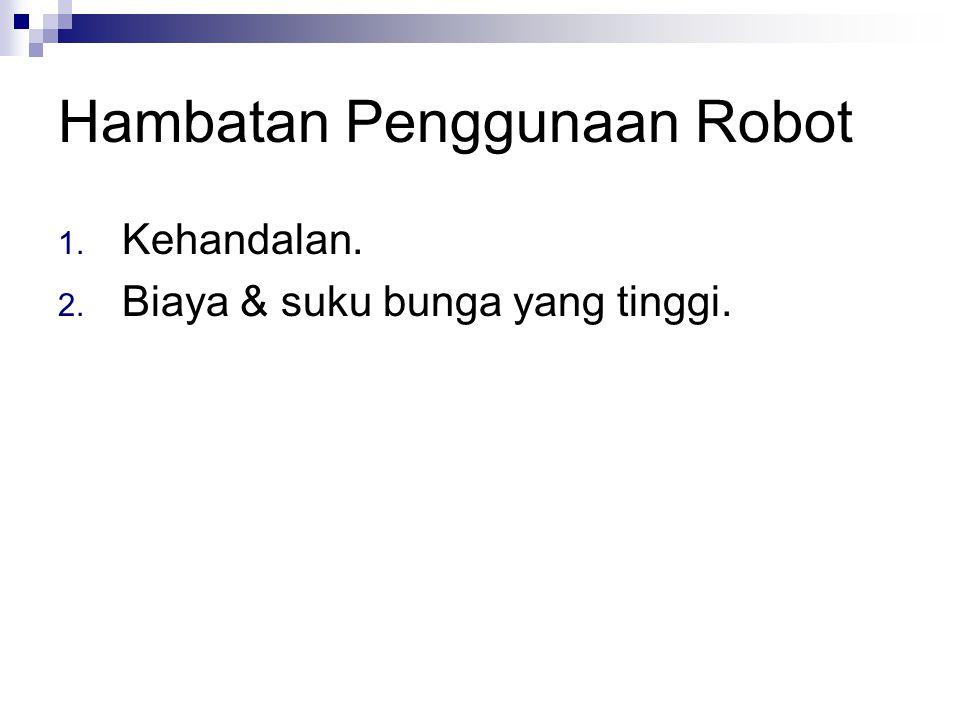 Hambatan Penggunaan Robot 1. Kehandalan. 2. Biaya & suku bunga yang tinggi.