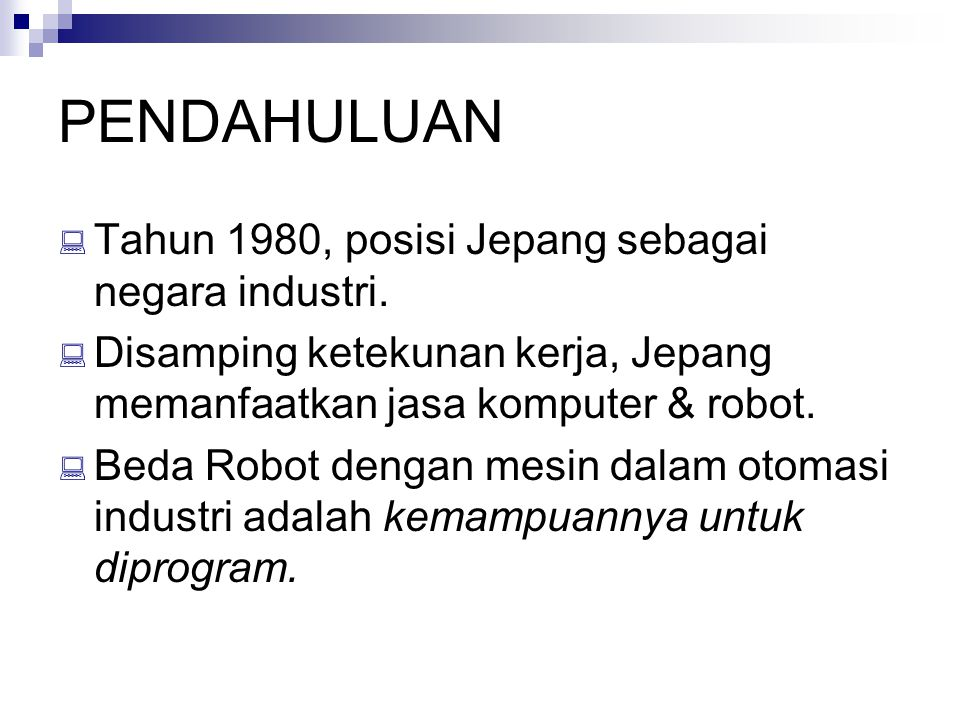 PENDAHULUAN  Tahun 1980, posisi Jepang sebagai negara industri.  Disamping ketekunan kerja, Jepang memanfaatkan jasa komputer & robot.  Beda Robot